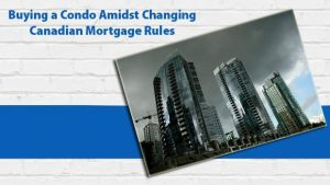 Buying a Condo Amidst Changing Canadian Mortgage Rules
